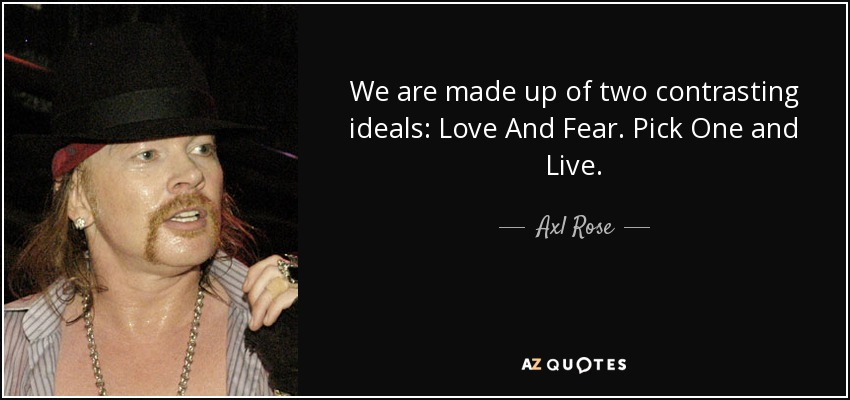 We are made up of two contrasting ideals: Love And Fear. Pick One and Live. - Axl Rose