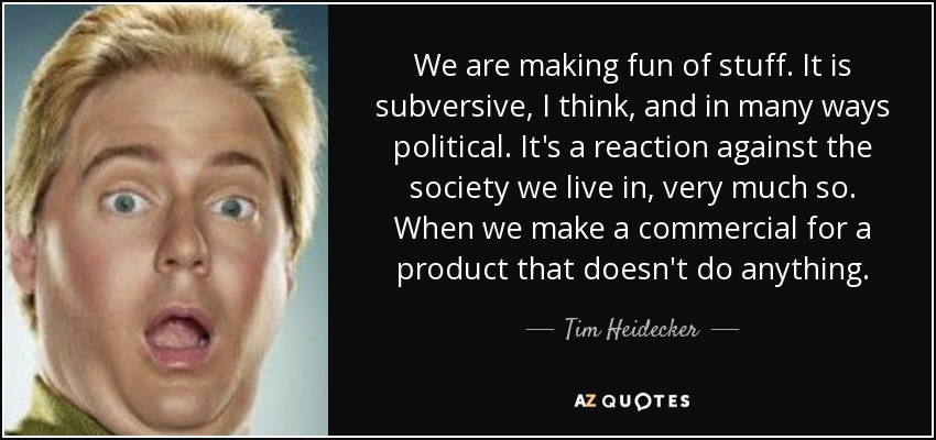 We are making fun of stuff. It is subversive, I think, and in many ways political. It's a reaction against the society we live in, very much so. When we make a commercial for a product that doesn't do anything. - Tim Heidecker