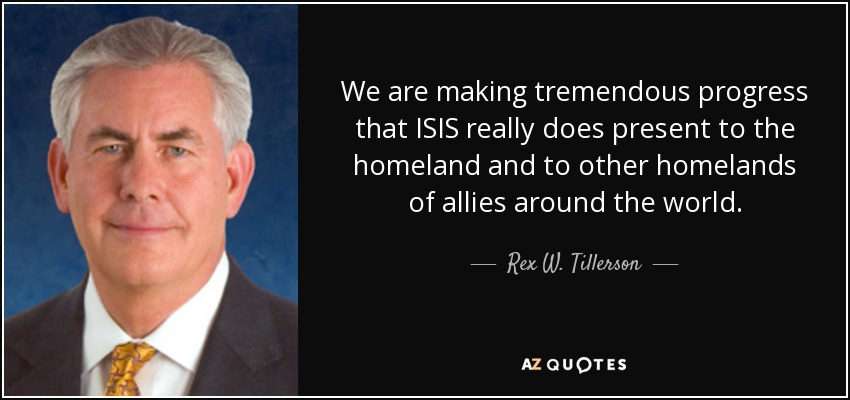 We are making tremendous progress that ISIS really does present to the homeland and to other homelands of allies around the world. - Rex W. Tillerson