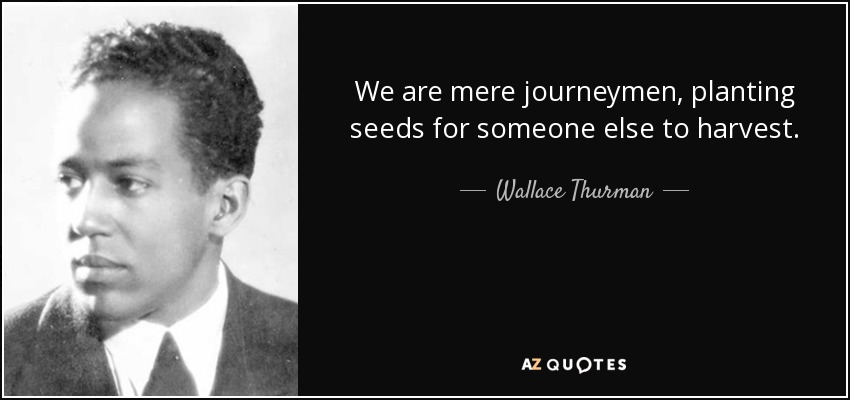 We are mere journeymen, planting seeds for someone else to harvest. - Wallace Thurman