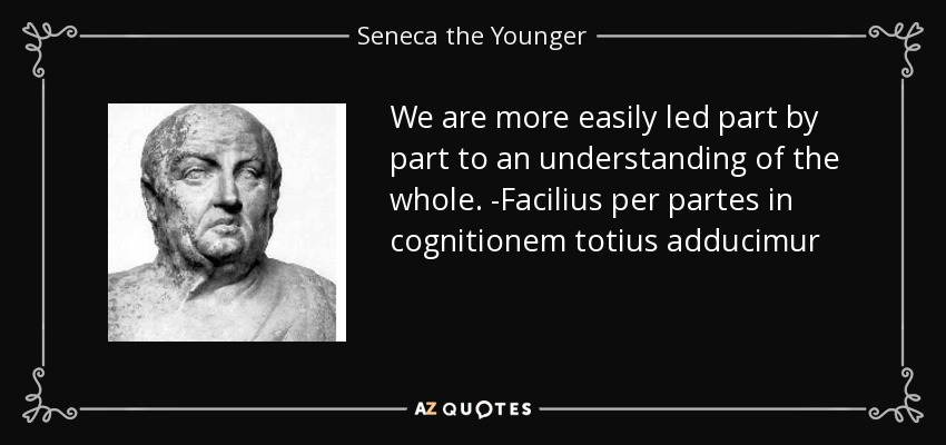 We are more easily led part by part to an understanding of the whole. -Facilius per partes in cognitionem totius adducimur - Seneca the Younger