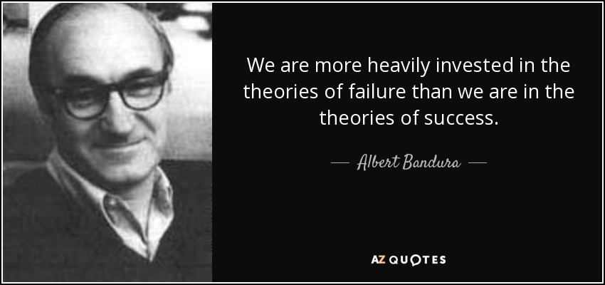 We are more heavily invested in the theories of failure than we are in the theories of success. - Albert Bandura