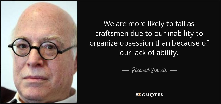 We are more likely to fail as craftsmen due to our inability to organize obsession than because of our lack of ability. - Richard Sennett