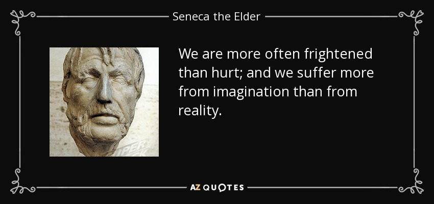We are more often frightened than hurt; and we suffer more from imagination than from reality. - Seneca the Elder