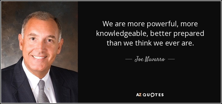 We are more powerful, more knowledgeable, better prepared than we think we ever are. - Joe Navarro