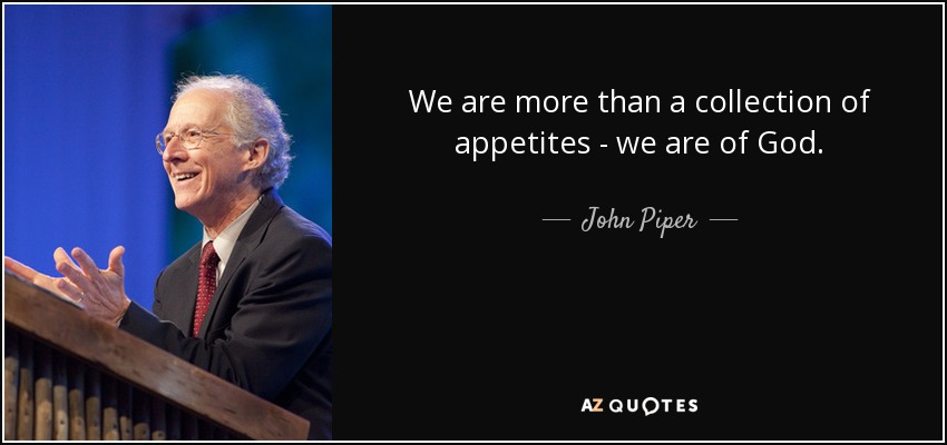 We are more than a collection of appetites - we are of God. - John Piper