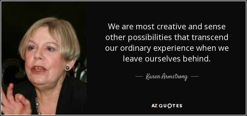 We are most creative and sense other possibilities that transcend our ordinary experience when we leave ourselves behind. - Karen Armstrong