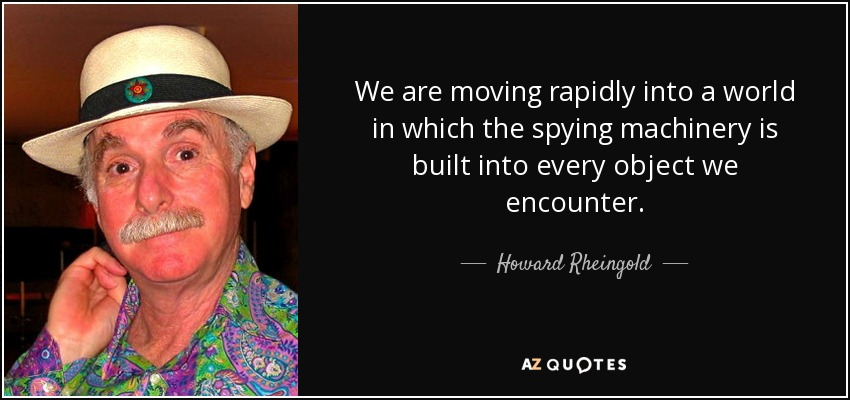 We are moving rapidly into a world in which the spying machinery is built into every object we encounter. - Howard Rheingold