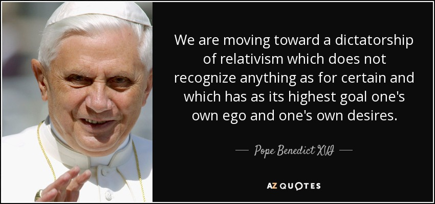We are moving toward a dictatorship of relativism which does not recognize anything as for certain and which has as its highest goal one's own ego and one's own desires. - Pope Benedict XVI