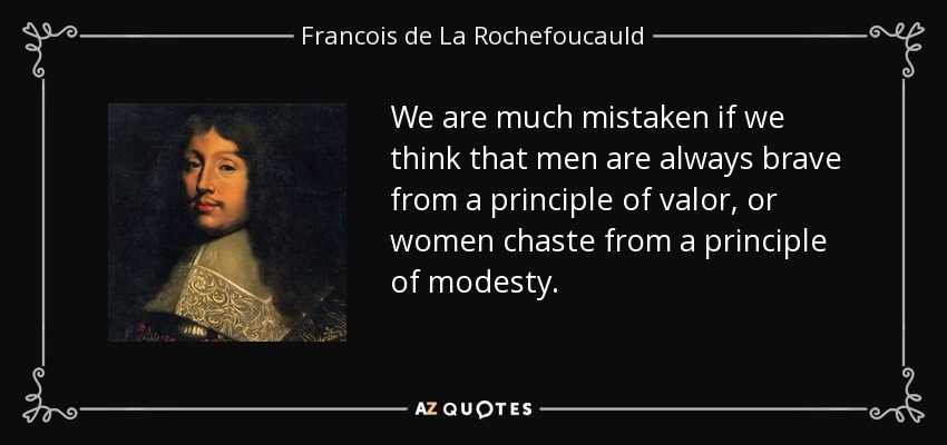 We are much mistaken if we think that men are always brave from a principle of valor, or women chaste from a principle of modesty. - Francois de La Rochefoucauld
