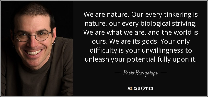 We are nature. Our every tinkering is nature, our every biological striving. We are what we are, and the world is ours. We are its gods. Your only difficulty is your unwillingness to unleash your potential fully upon it. - Paolo Bacigalupi