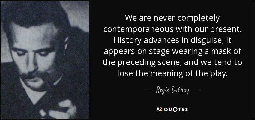 We are never completely contemporaneous with our present. History advances in disguise; it appears on stage wearing a mask of the preceding scene, and we tend to lose the meaning of the play. - Regis Debray