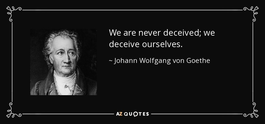 We are never deceived; we deceive ourselves. - Johann Wolfgang von Goethe
