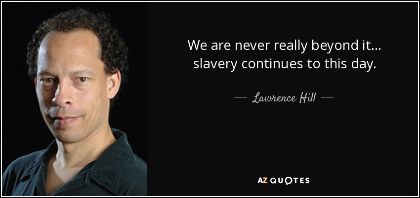 We are never really beyond it... slavery continues to this day. - Lawrence Hill