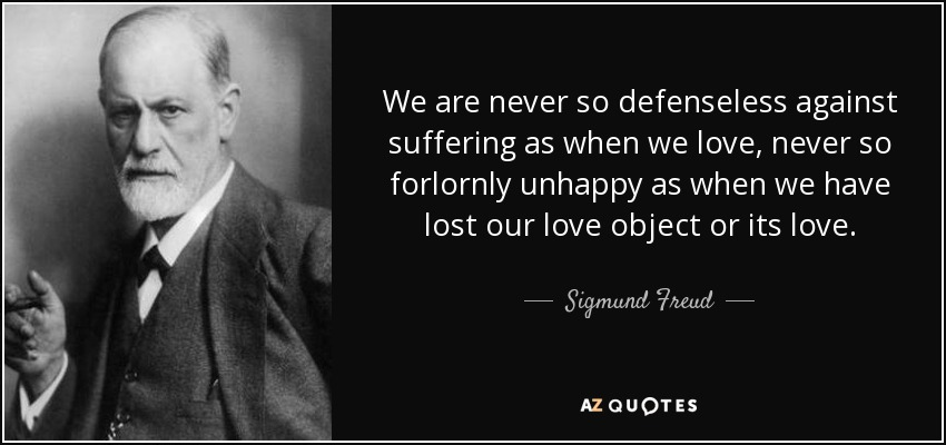 We are never so defenseless against suffering as when we love, never so forlornly unhappy as when we have lost our love object or its love. - Sigmund Freud