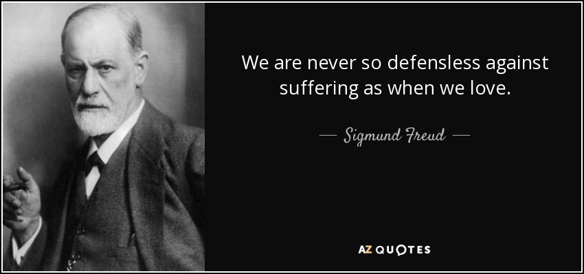 We are never so defensless against suffering as when we love. - Sigmund Freud
