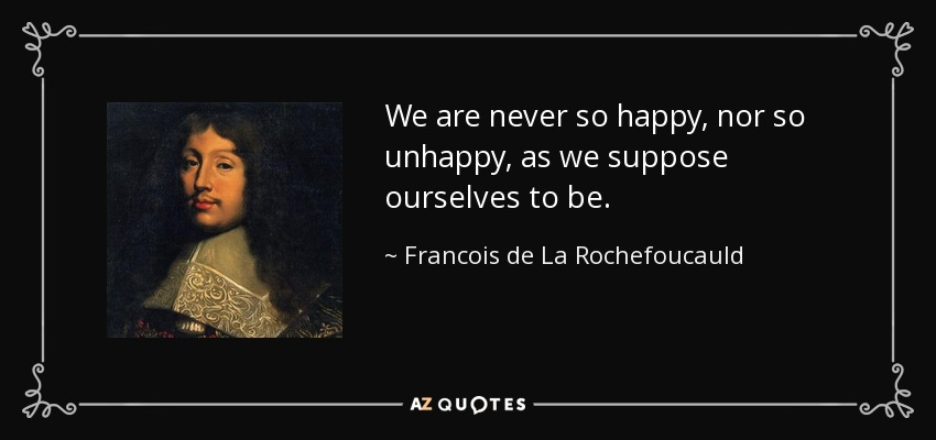 We are never so happy, nor so unhappy, as we suppose ourselves to be. - Francois de La Rochefoucauld
