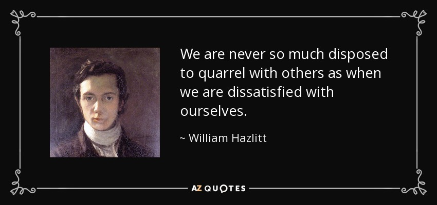We are never so much disposed to quarrel with others as when we are dissatisfied with ourselves. - William Hazlitt