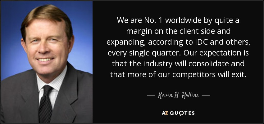 We are No. 1 worldwide by quite a margin on the client side and expanding, according to IDC and others, every single quarter. Our expectation is that the industry will consolidate and that more of our competitors will exit. - Kevin B. Rollins