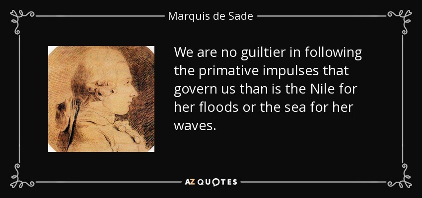 We are no guiltier in following the primative impulses that govern us than is the Nile for her floods or the sea for her waves. - Marquis de Sade