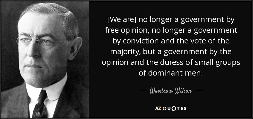 [We are] no longer a government by free opinion, no longer a government by conviction and the vote of the majority, but a government by the opinion and the duress of small groups of dominant men. - Woodrow Wilson