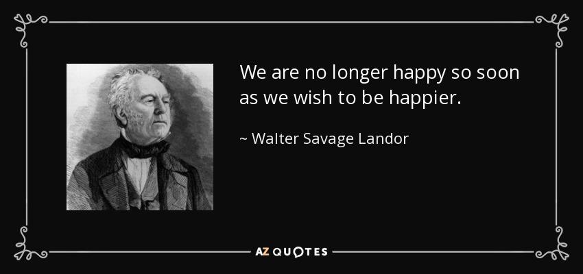We are no longer happy so soon as we wish to be happier. - Walter Savage Landor