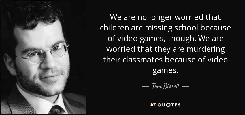 We are no longer worried that children are missing school because of video games, though. We are worried that they are murdering their classmates because of video games. - Tom Bissell