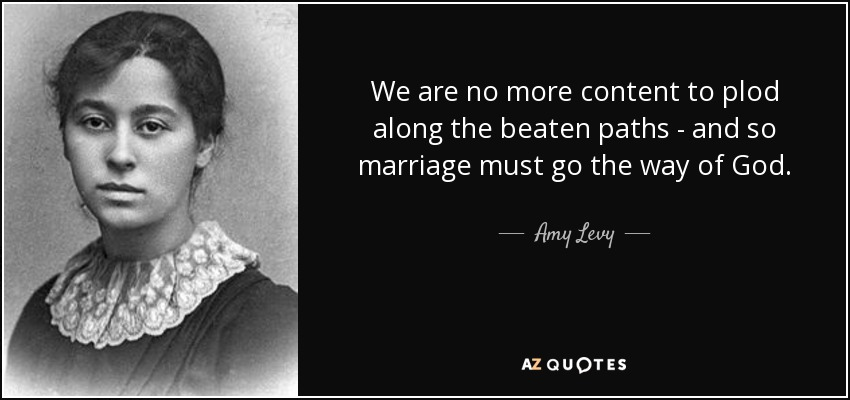 We are no more content to plod along the beaten paths - and so marriage must go the way of God. - Amy Levy