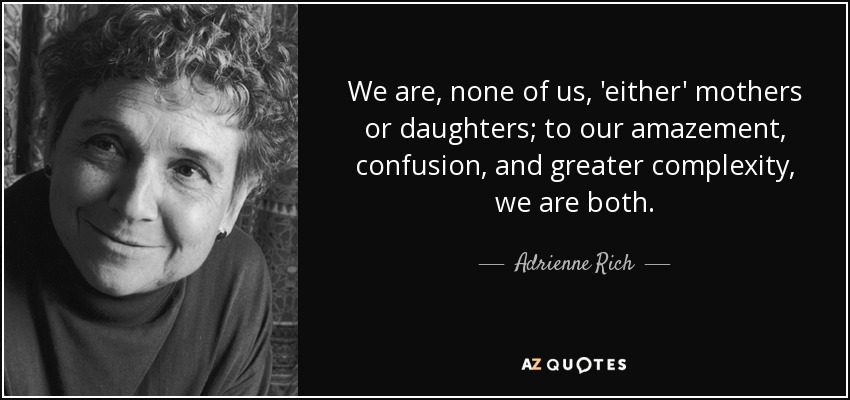 We are, none of us, 'either' mothers or daughters; to our amazement, confusion, and greater complexity, we are both. - Adrienne Rich