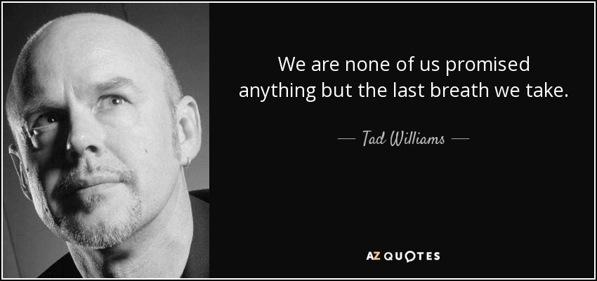 We are none of us promised anything but the last breath we take. - Tad Williams