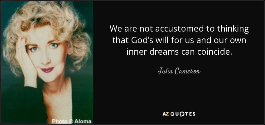 We are not accustomed to thinking that God's will for us and our own inner dreams can coincide. - Julia Cameron