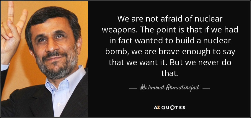 We are not afraid of nuclear weapons. The point is that if we had in fact wanted to build a nuclear bomb, we are brave enough to say that we want it. But we never do that. - Mahmoud Ahmadinejad