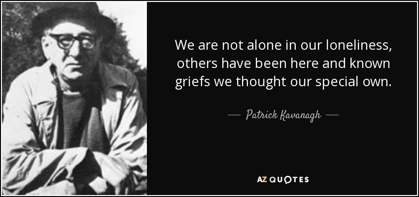 We are not alone in our loneliness, others have been here and known griefs we thought our special own. - Patrick Kavanagh