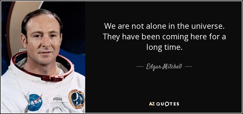 We are not alone in the universe. They have been coming here for a long time. - Edgar Mitchell
