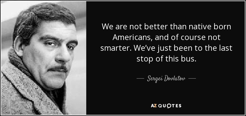We are not better than native born Americans, and of course not smarter. We've just been to the last stop of this bus. - Sergei Dovlatov