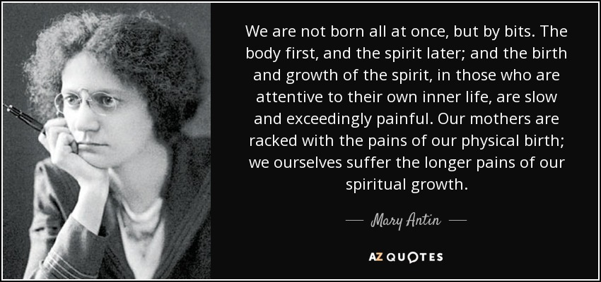 We are not born all at once, but by bits. The body first, and the spirit later; and the birth and growth of the spirit, in those who are attentive to their own inner life, are slow and exceedingly painful. Our mothers are racked with the pains of our physical birth; we ourselves suffer the longer pains of our spiritual growth. - Mary Antin