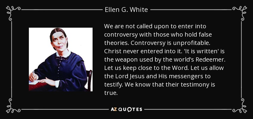 We are not called upon to enter into controversy with those who hold false theories. Controversy is unprofitable. Christ never entered into it. 'It is written' is the weapon used by the world's Redeemer. Let us keep close to the Word. Let us allow the Lord Jesus and His messengers to testify. We know that their testimony is true. - Ellen G. White