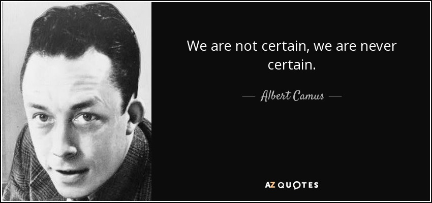 We are not certain, we are never certain. - Albert Camus