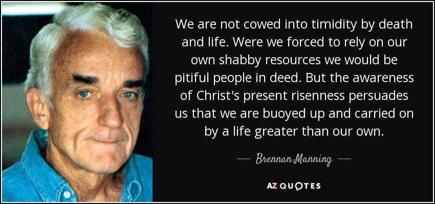 We are not cowed into timidity by death and life. Were we forced to rely on our own shabby resources we would be pitiful people in deed. But the awareness of Christ's present risenness persuades us that we are buoyed up and carried on by a life greater than our own. - Brennan Manning