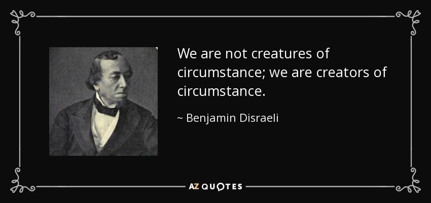 We are not creatures of circumstance; we are creators of circumstance. - Benjamin Disraeli