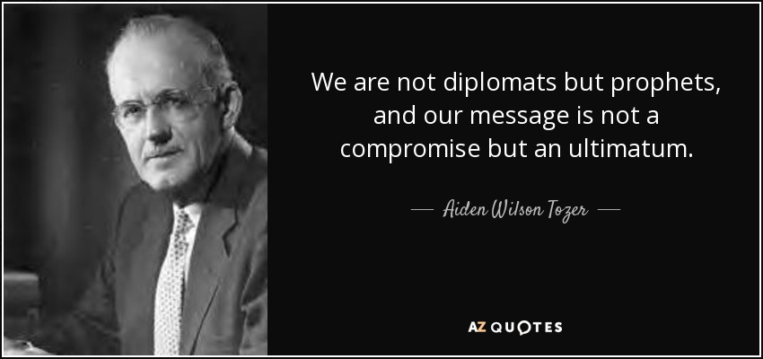 We are not diplomats but prophets, and our message is not a compromise but an ultimatum. - Aiden Wilson Tozer