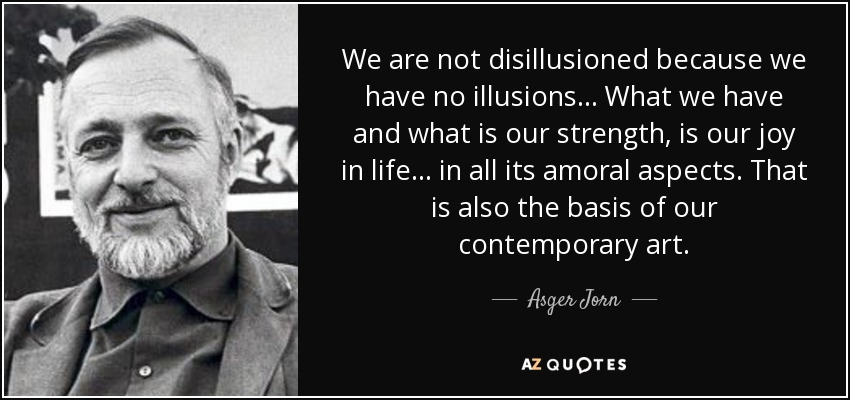We are not disillusioned because we have no illusions... What we have and what is our strength, is our joy in life... in all its amoral aspects. That is also the basis of our contemporary art. - Asger Jorn