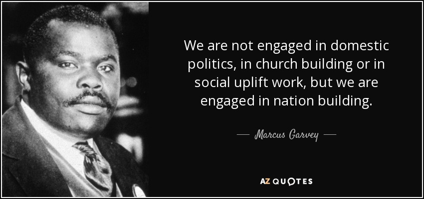 We are not engaged in domestic politics, in church building or in social uplift work, but we are engaged in nation building. - Marcus Garvey
