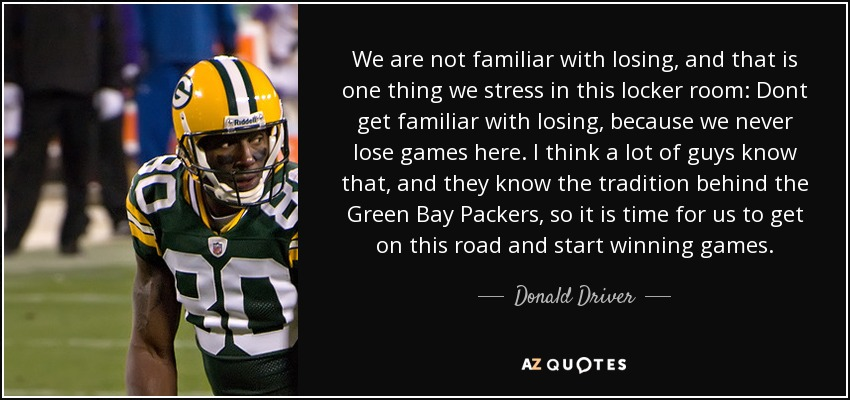 We are not familiar with losing, and that is one thing we stress in this locker room: Dont get familiar with losing, because we never lose games here. I think a lot of guys know that, and they know the tradition behind the Green Bay Packers, so it is time for us to get on this road and start winning games. - Donald Driver