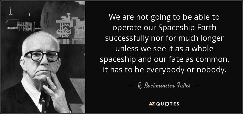 We are not going to be able to operate our Spaceship Earth successfully nor for much longer unless we see it as a whole spaceship and our fate as common. It has to be everybody or nobody. - R. Buckminster Fuller