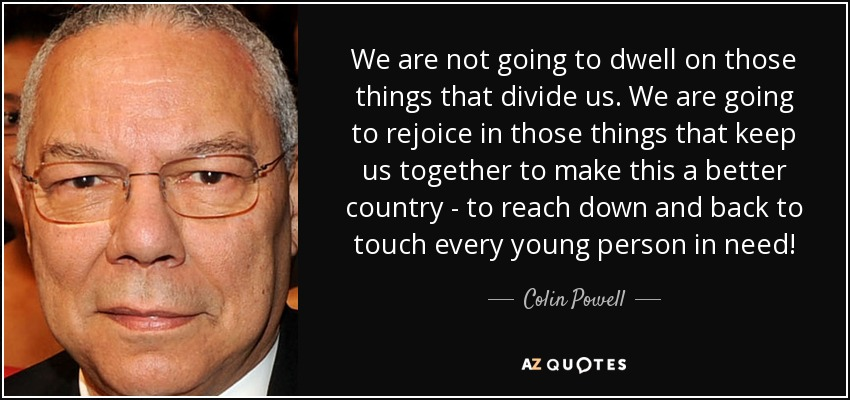 We are not going to dwell on those things that divide us. We are going to rejoice in those things that keep us together to make this a better country - to reach down and back to touch every young person in need! - Colin Powell