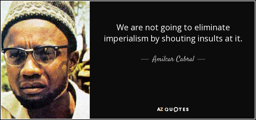 We are not going to eliminate imperialism by shouting insults at it. - Amilcar Cabral