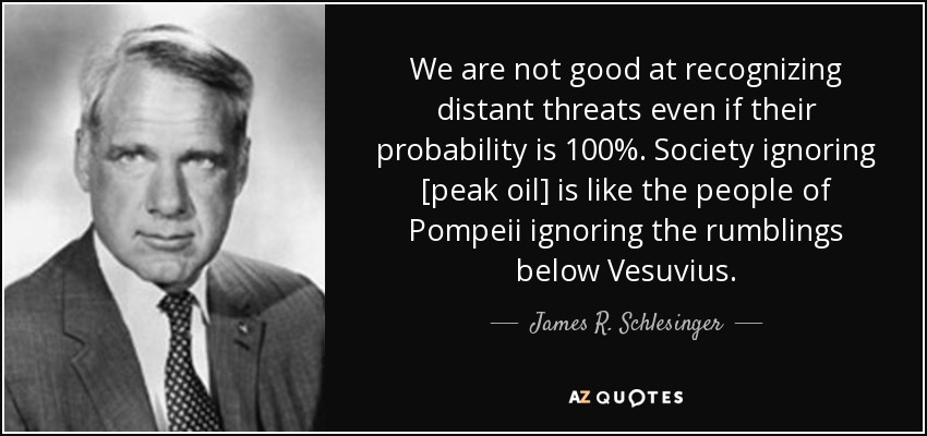 We are not good at recognizing distant threats even if their probability is 100%. Society ignoring [peak oil] is like the people of Pompeii ignoring the rumblings below Vesuvius. - James R. Schlesinger
