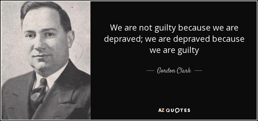 We are not guilty because we are depraved; we are depraved because we are guilty - Gordon Clark