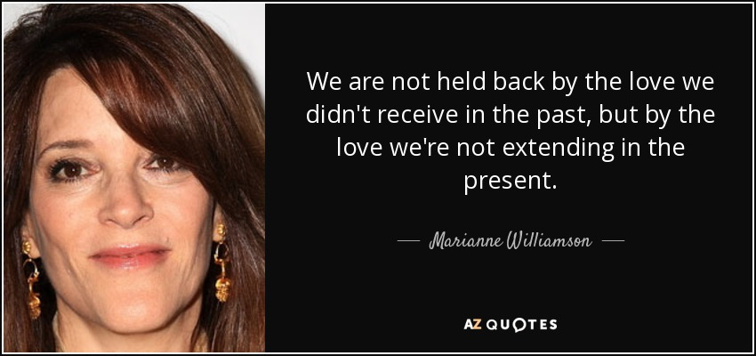 We are not held back by the love we didn't receive in the past, but by the love we're not extending in the present. - Marianne Williamson